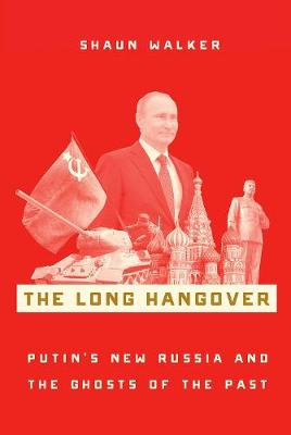 The Long Hangover: Putin's New Russia and the Ghosts of the Past by Shaun Walker