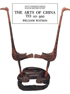 Arts of China to A.D. 900 by William Watson