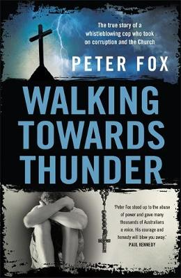 Walking Towards Thunder: The true story of a whistleblowing cop who took on corruption and the Church by Peter Fox