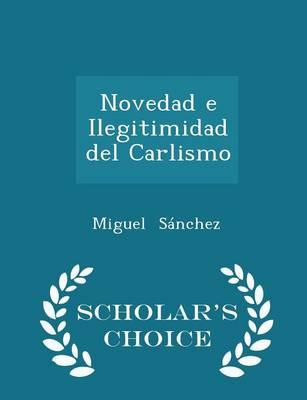 Novedad E Ilegitimidad del Carlismo - Scholar's Choice Edition by Miguel Sanchez