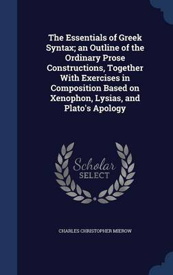The Essentials of Greek Syntax; An Outline of the Ordinary Prose Constructions, Together with Exercises in Composition Based on Xenophon, Lysias, and Plato's Apology book