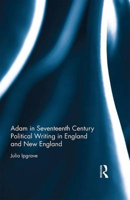 Adam in Seventeenth Century Political Writing in England and New England by Julia Ipgrave