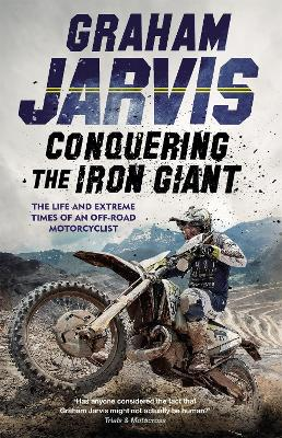 Conquering the Iron Giant: The Life and Extreme Times of an Off-road Motorcyclist by Graham Jarvis