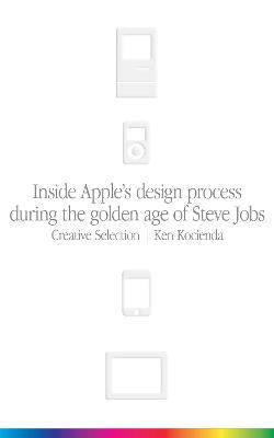 Creative Selection: Inside Apple's Design Process During the Golden Age of Steve Jobs by Ken Kocienda