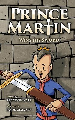 Prince Martin Wins His Sword: A Classic Tale about a Boy Who Discovers the True Meaning of Courage, Grit, and Friendship by Brandon Hale