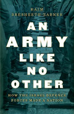 An Army Like No Other: How the Israel Defense Force Made a Nation by Haim Bresheeth-Zabner
