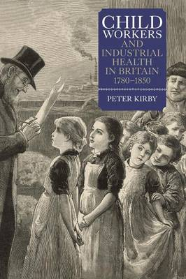 Child Workers and Industrial Health in Britain, 1780-1850 by Peter Kirby