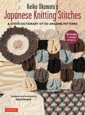 Keiko Okamoto's Japanese Knitting Stitches: A Stitch Dictionary of 150 Amazing Patterns with 7 Sample Projects by Keiko Okamoto