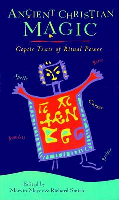 Ancient Christian Magic: Coptic Texts of Ritual Power by Marvin W. Meyer