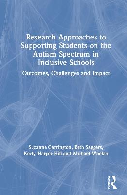 Research Approaches to Supporting Students on the Autism Spectrum in Inclusive Schools: Outcomes, Challenges and Impact by Suzanne Carrington