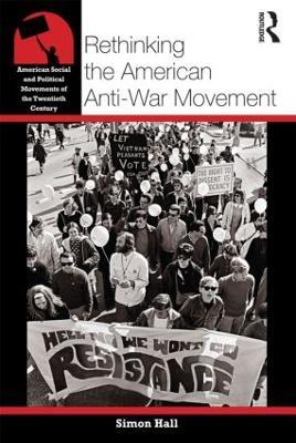 Rethinking the American Anti-War Movement by Simon Hall