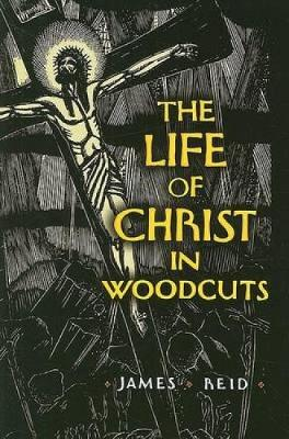Life of Christ in Woodcuts by James Reid