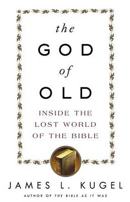 The God of Old: Inside the Lost World of the Bible by James L. Kugel