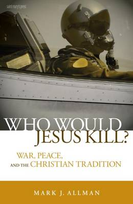 Who Would Jesus Kill?: War, Peace, and the Christian Tradition by Mark Allman