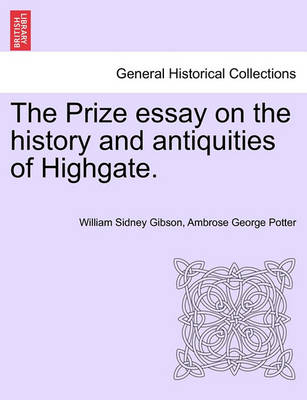 The Prize Essay on the History and Antiquities of Highgate. by William Sidney Gibson