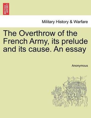 The Overthrow of the French Army, Its Prelude and Its Cause. an Essay by Anonymous