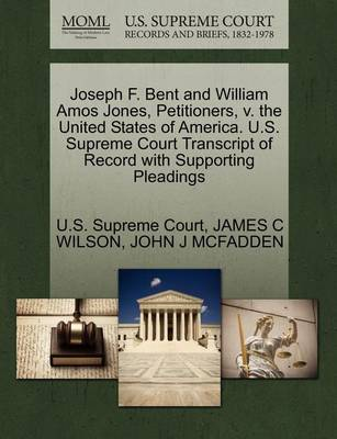 Joseph F. Bent and William Amos Jones, Petitioners, V. the United States of America. U.S. Supreme Court Transcript of Record with Supporting Pleadings by Professor James C Wilson