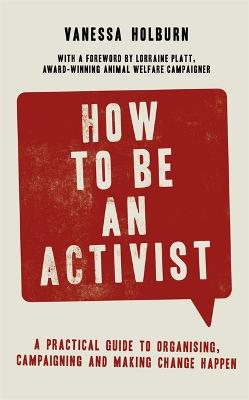 How to Be an Activist: A practical guide to organising, campaigning and making change happen by Vanessa Holburn