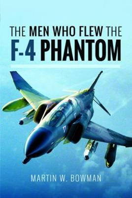 The Men Who Flew the Phantom F-4 by Martin W. Bowman