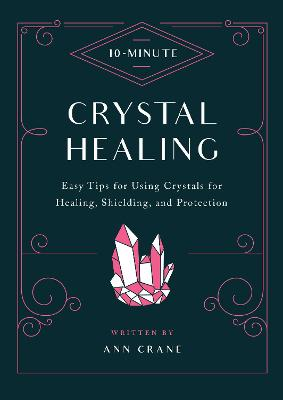10-Minute Crystal Healing: Easy Tips for Using Crystals for Healing, Shielding, and Protection book