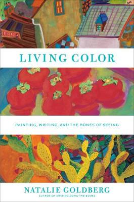 Living Color: Writing, Painting, and the Bones of Seeing by Natalie Goldberg