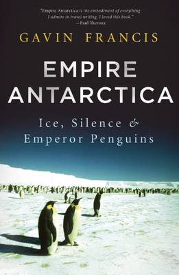 Empire Antarctica: Ice, Silence, and Emperor Penguins by Gavin Francis