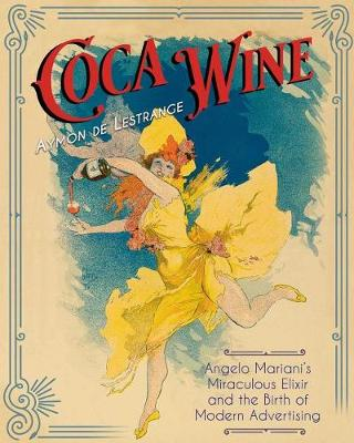 Coca Wine: Angelo Mariani's Miraculous Elixir and the Birth of Modern Advertising by Aymon de Lestrange