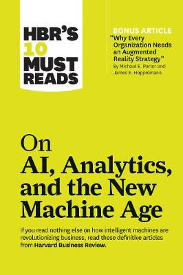 """HBR's 10 Must Reads on AI, Analytics, and the New Machine Age: (with bonus article """"Why Every Company Needs an Augmented Reality Strategy"""" by Michael E. Porter and James E. Heppelmann) by Harvard Business Review"""