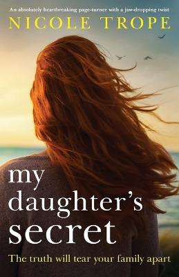 My Daughter's Secret: An Absolutely Heartbreaking Page-Turner with a Jaw-Dropping Twist by Nicole Trope