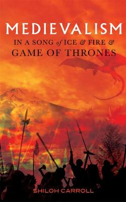 Medievalism in <I>A Song of Ice and Fire</I> and <I>Game of Thrones</I> by Shiloh Carroll