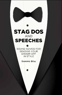 Stag Dos and Speeches: Sound Advice for Sending Your Groom off in Style by Dominic Bliss