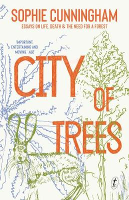 City of Trees: Essays on Life, Death and the Need for a Forest by Sophie Cunningham