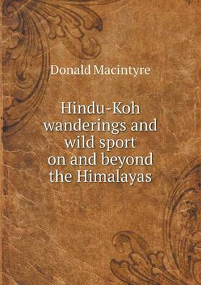 Hindu-Koh Wanderings and Wild Sport on and Beyond the Himalayas by Donald Macintyre
