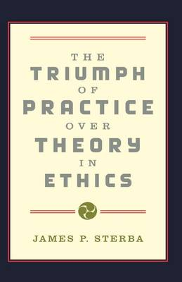 Triumph of Practice over Theory in Ethics by James P. Sterba