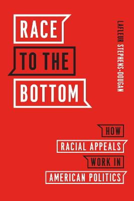 Race to the Bottom - How Racial Appeals Work in American Politics by Lafleur Stephens-dougan