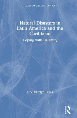 Natural Disasters in Latin America and the Caribbean: Coping with Calamity by June Carolyn Erlick