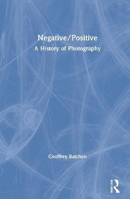 Negative/Positive: A History of Photography by Geoffrey Batchen
