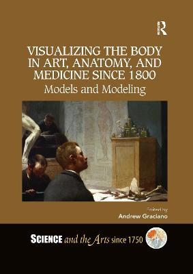 Visualizing the Body in Art, Anatomy, and Medicine since 1800: Models and Modeling by Andrew Graciano