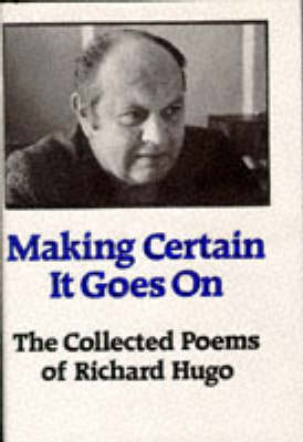Making Certain It Goes On: The Collected Poems of Richard Hugo book