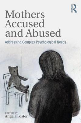 Mothers Accused and Abused: Addressing Complex Psychological Needs by Angela Foster