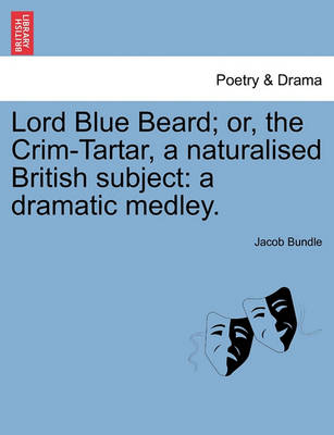 Lord Blue Beard; Or, the Crim-Tartar, a Naturalised British Subject: A Dramatic Medley. by Bundle