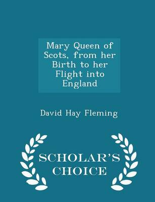 Mary Queen of Scots, from Her Birth to Her Flight Into England - Scholar's Choice Edition by David Hay Fleming