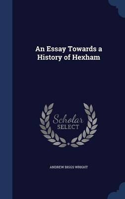 Essay Towards a History of Hexham by Andrew Biggs