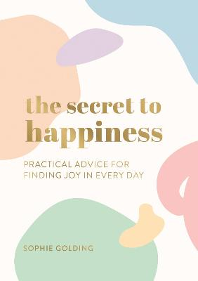 The Secret to Happiness: Practical Advice for Finding Joy in Every Day book