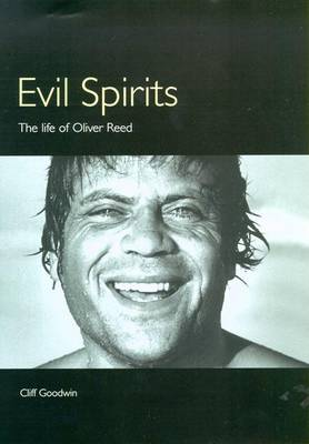 Evil Spirits: The Life of Oliver Reed by Cliff Goodwin