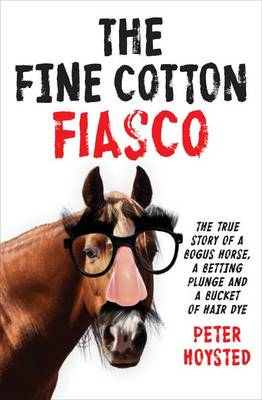 The Fine Cotton Fiasco: The True Story of a Bogus Horse, a Betting Plunge and a Bucket of Hair Dye by Peter Hoysted