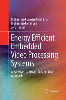 Energy Efficient Embedded Video Processing Systems: A Hardware-Software Collaborative Approach by Muhammad Usman Karim Khan