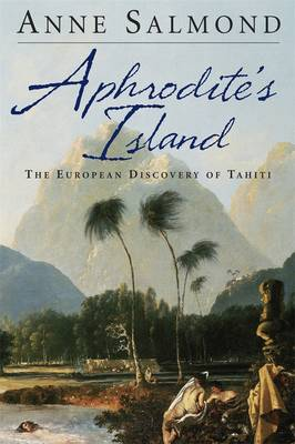 Aphrodite's Island: The European Discovery of Tahiti by Anne Salmond
