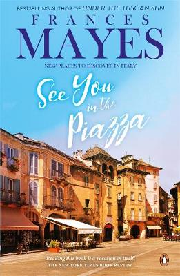 See You in the Piazza: New Places To Discover in Italy by Frances Mayes