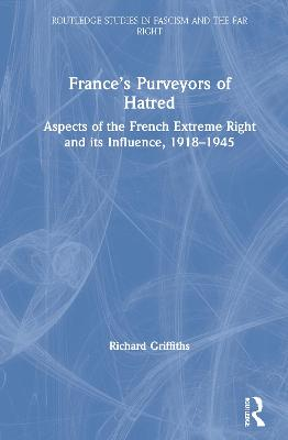 France's Purveyors of Hatred: Aspects of the French Extreme Right and its Influence, 1918-1945 by Richard Griffiths